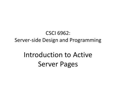 CSCI 6962: Server-side Design and Programming Introduction to Active Server Pages.