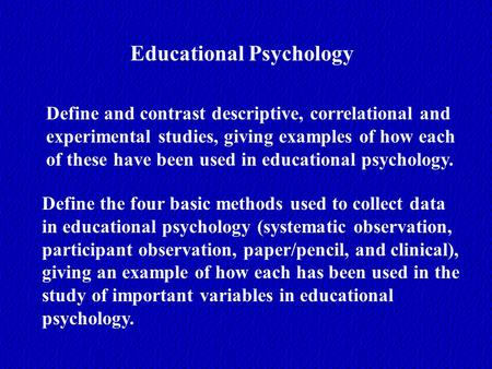 Educational Psychology Define and contrast descriptive, correlational and experimental studies, giving examples of how each of these have been used in.