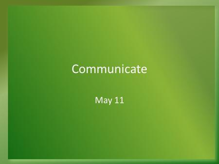 Communicate May 11. Think About It … What are some important principles for communication? What are advantages when good communication happens within.