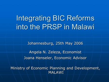 Integrating BIC Reforms into the PRSP in Malawi Johannesburg, 25th May 2006 Angela N. Zeleza, Economist Joana Henseler, Economic Advisor Ministry of Economic.