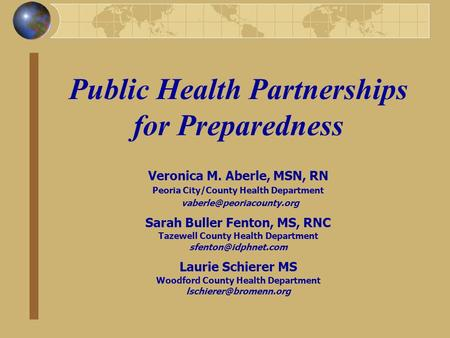Public Health Partnerships for Preparedness Veronica M. Aberle, MSN, RN Peoria City/County Health Department Sarah Buller Fenton,