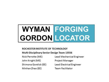 WYMAN GORDON ROCHESTER INSTITUTE OF TECHNOLOGY Multi-Disciplinary Senior Design Team 13556 Nick Perrotte (ME)Lead Mechanical Engineer John Knight (ME)Project.