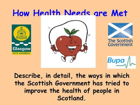 How Health Needs are Met Describe, in detail, the ways in which the Scottish Government has tried to improve the health of people in Scotland.