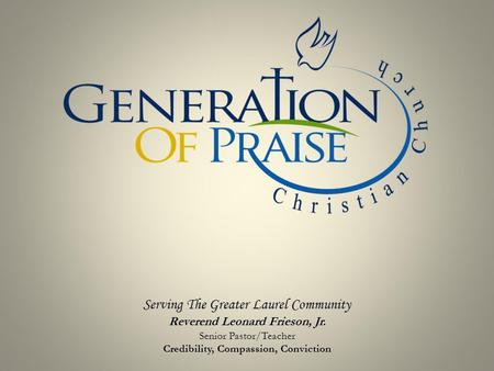 Serving The Greater Laurel Community Reverend Leonard Frieson, Jr. Senior Pastor/Teacher Credibility, Compassion, Conviction.