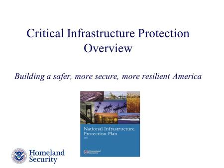 Critical Infrastructure Protection Overview Building a safer, more secure, more resilient America The National Infrastructure Protection Plan, released.