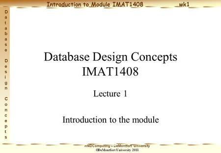 HNDComputing – DeMontfort University  DeMontfort University 2011 Introduction to Module IMAT1408 wk1 Database Design ConceptsDatabase Design Concepts.