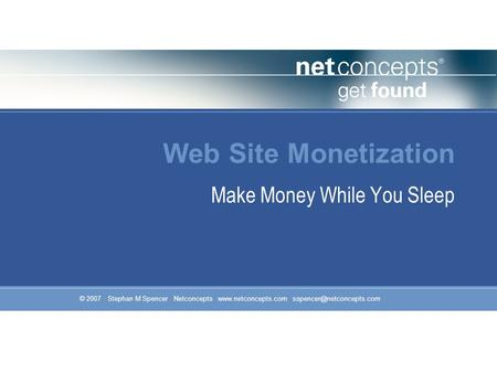 © 2007 Stephan M Spencer Netconcepts  Web Site Monetization Make Money While You Sleep.