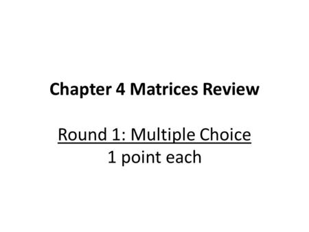 Chapter 4 Matrices Review Round 1: Multiple Choice 1 point each.