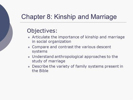 Chapter 8: Kinship and Marriage Objectives: Articulate the importance of kinship and marriage in social organization Compare and contrast the various descent.