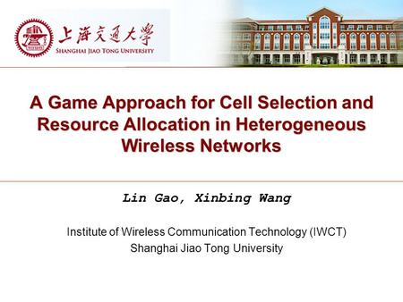 A Game Approach for Cell Selection and Resource Allocation in Heterogeneous Wireless Networks Lin Gao, Xinbing Wang Institute of Wireless Communication.