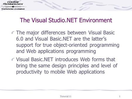 Tutorial 111 The Visual Studio.NET Environment The major differences between Visual Basic 6.0 and Visual Basic.NET are the latter's support for true object-oriented.