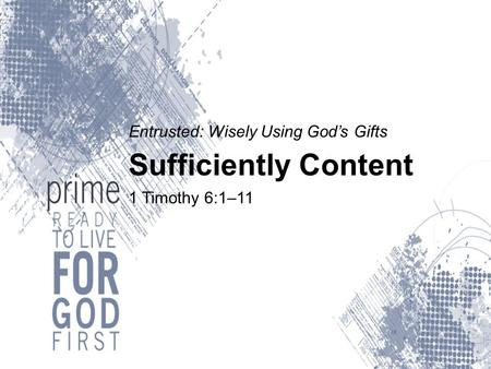 Entrusted: Wisely Using God's Gifts Sufficiently Content 1 Timothy 6:1–11.