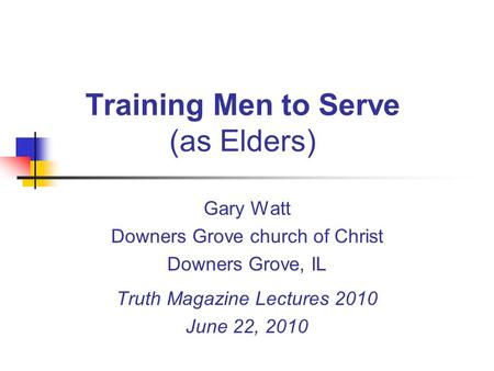 Training Men to Serve (as Elders) Gary Watt Downers Grove church of Christ Downers Grove, IL Truth Magazine Lectures 2010 June 22, 2010.