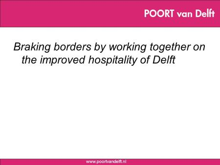 Www.poortvandelft.nl Braking borders by working together on the improved hospitality of Delft.