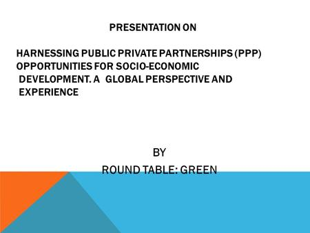 PRESENTATION ON HARNESSING PUBLIC PRIVATE PARTNERSHIPS (PPP) OPPORTUNITIES FOR SOCIO-ECONOMIC DEVELOPMENT. A GLOBAL PERSPECTIVE AND EXPERIENCE BY ROUND.