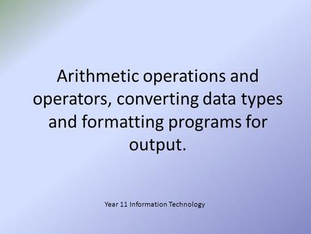 Arithmetic operations and operators, converting data types and formatting programs for output. Year 11 Information Technology.
