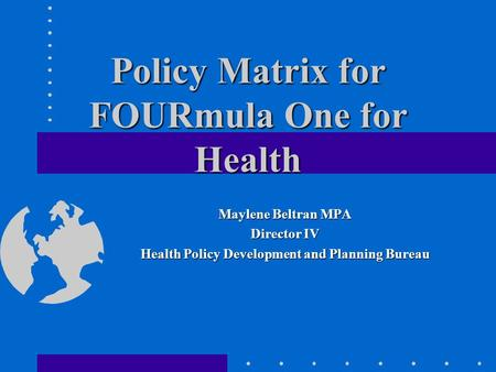 Policy Matrix for FOURmula One for Health Maylene Beltran MPA Director IV Health Policy Development and Planning Bureau.