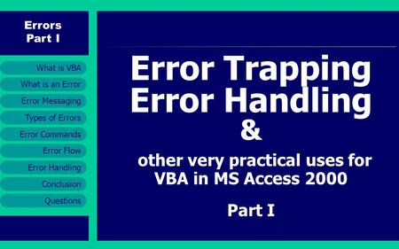 Errors Part I Error Messaging Error Handling Conclusion Questions What is an Error What is VBA Types of Errors Error Commands Error Flow Error Trapping.