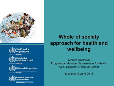Whole of society approach for health and wellbeing Monika Kosińska Programme Manager Governance for Health WHO Regional Office for Europe Slovenia, 9 June.