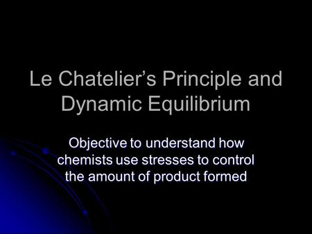 Le Chatelier's Principle and Dynamic Equilibrium Objective to understand how chemists use stresses to control the amount of product formed.