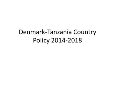 Denmark-Tanzania Country Policy 2014-2018. Country Policy to be implemented through Country Programme 2014- 2019 ($400m) Overall objective remains fighting.