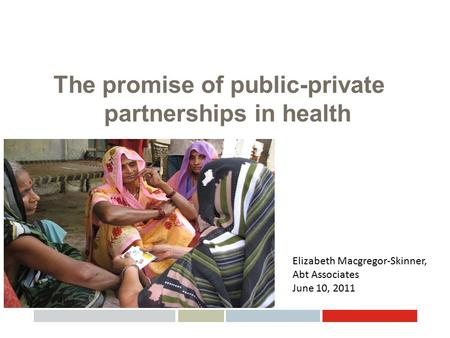 The promise of public-private partnerships in health Elizabeth Macgregor-Skinner, Abt Associates June 10, 2011.