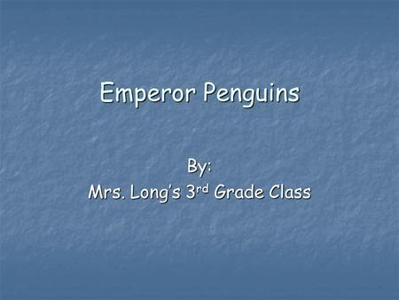 Emperor Penguins By: Mrs. Long's 3 rd Grade Class.