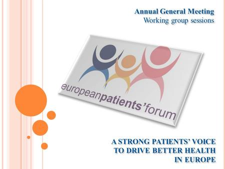 A STRONG PATIENTS' VOICE TO DRIVE BETTER HEALTH IN EUROPE Annual General Meeting Working group sessions Annual General Meeting Working group sessions.