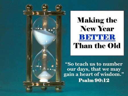 "Making the New Year BETTER Than the Old ""So teach us to number our days, that we may gain a heart of wisdom."" Psalm 90:12."