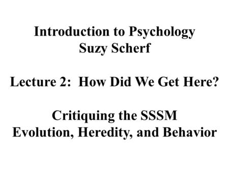 Introduction to Psychology Suzy Scherf Lecture 2: How Did We Get Here? Critiquing the SSSM Evolution, Heredity, and Behavior.