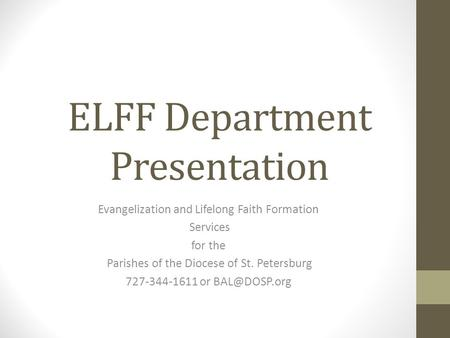 ELFF Department Presentation Evangelization and Lifelong Faith Formation Services for the Parishes of the Diocese of St. Petersburg 727-344-1611 or