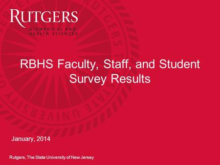 Rutgers, The State University of New Jersey RBHS Faculty, Staff, and Student Survey Results January, 2014.