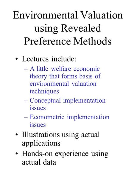 Environmental Valuation using Revealed Preference Methods Lectures include: –A little welfare economic theory that forms basis of environmental valuation.