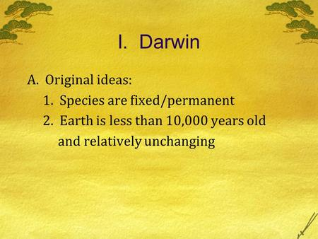 I. Darwin A. Original ideas: 1. Species are fixed/permanent 2. Earth is less than 10,000 years old and relatively unchanging.