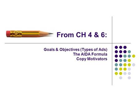 From CH 4 & 6: Goals & Objectives (Types of Ads) The AIDA Formula Copy Motivators.