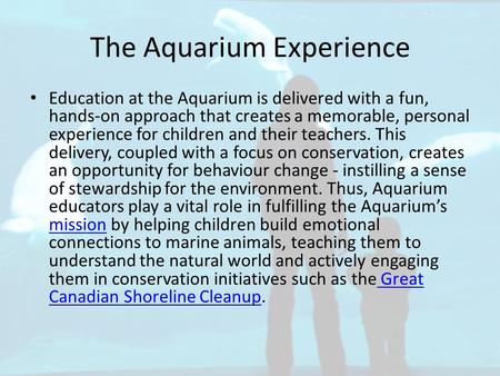 The Aquarium Experience Education at the Aquarium is delivered with a fun, hands-on approach that creates a memorable, personal experience for children.