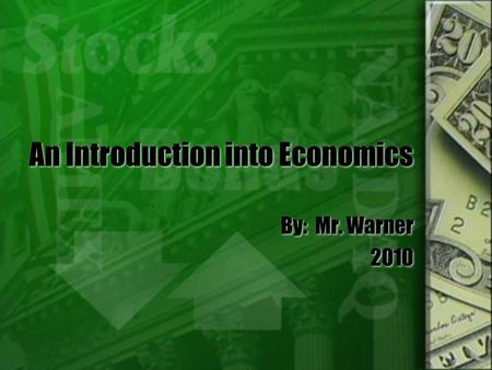 An Introduction into Economics By: Mr. Warner 2010 By: Mr. Warner 2010.