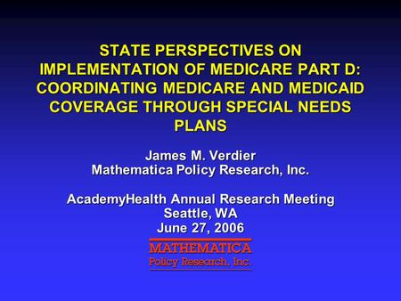 STATE PERSPECTIVES ON IMPLEMENTATION OF MEDICARE PART D: COORDINATING MEDICARE AND MEDICAID COVERAGE THROUGH SPECIAL NEEDS PLANS James M. Verdier Mathematica.