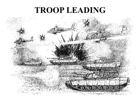 TROOP LEADING. OBJECTIVES UNDERSTAND THE NECESSITY OF TROOP LEADING PROCEDURES KNOW YOUR LEADER RESPONSIBILITIES MASTER THE COMBAT ORDERS PROCESS CONDUCT.
