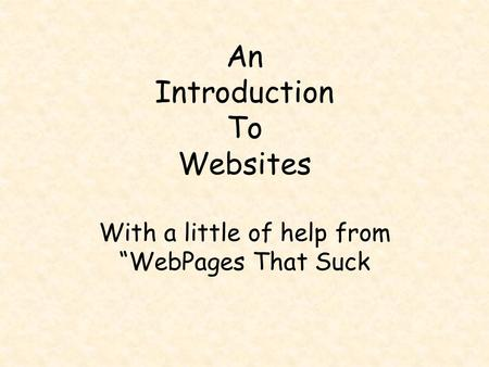 "An Introduction To Websites With a little of help from ""WebPages That Suck."
