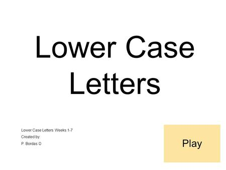 Lower Case Letters Lower Case Letters Weeks 1-7 Created by: P. Bordas Play.