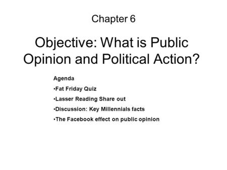 Objective: What is Public Opinion and Political Action? Chapter 6 Agenda Fat Friday Quiz Lasser Reading Share out Discussion: Key Millennials facts The.