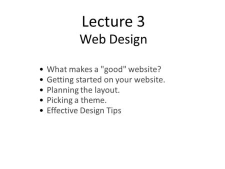 Lecture 3 Web Design What makes a good website? Getting started on your website. Planning the layout. Picking a theme. Effective Design Tips.