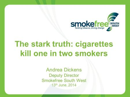 1 The stark truth: cigarettes kill one in two smokers Andrea Dickens Deputy Director Smokefree South West 13 th June, 2014.