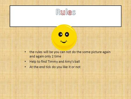 The rules will be you can not do the some picture again and again only 2 time Help to find Timmy and Amy's ball At the end tick do you like it or not.