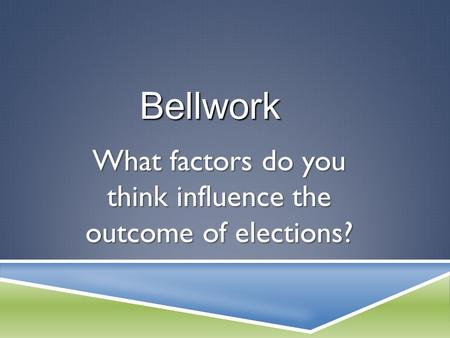 What factors do you think influence the outcome of elections? Bellwork.