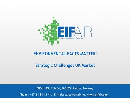 ENVIRONMENTAL FACTS MATTER! Strategic Challenges UK Market EIFair AS, Pob 66, N-2027 Kjeller, Norway Phone: +47 64 84 43 44,