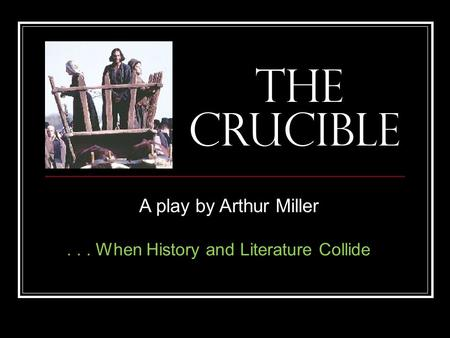 The Crucible A play by Arthur Miller... When History and Literature Collide.