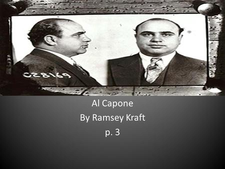 Al Capone By Ramsey Kraft p. 3. What he did Alphonse Gabriel Al Capone (January 17, 1899 – January 25, 1947) was an American gangster who led a Prohibition-era.