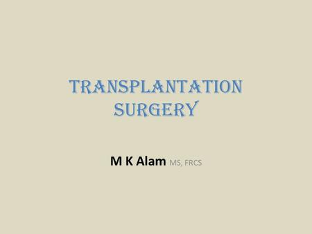 Transplantation Surgery M K Alam MS, FRCS. ILOs At the end of this presentation students should be able to: Define terminology used in transplantation.